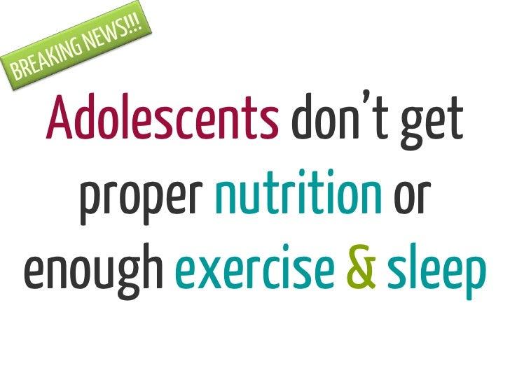 Adolescents don't get  proper nutrition orenough exercise & sleep