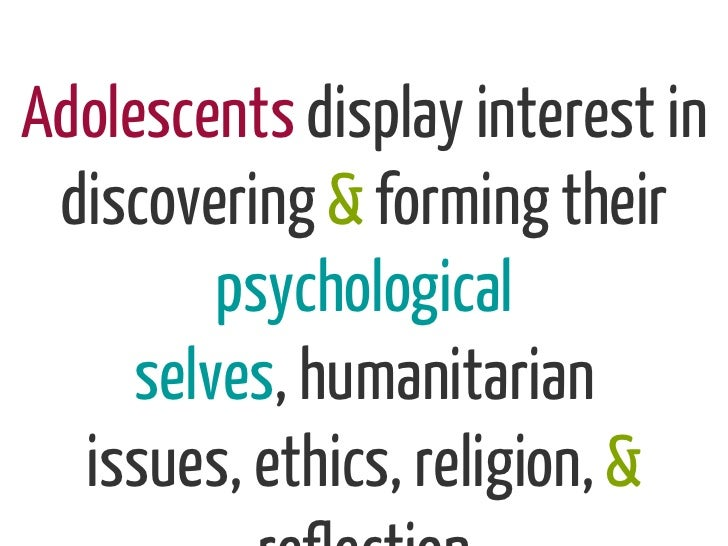 Adolescents display interest in discovering & forming their         psychological     selves, humanitarian  issues, ethics...