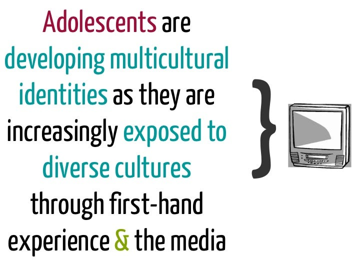 Adolescents aredeveloping multicultural  identities as they areincreasingly exposed to     diverse cultures    through fir...