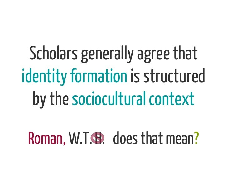 Scholars generally agree thatidentity formation is structured  by the sociocultural context Roman, W.T. H. does that mean?