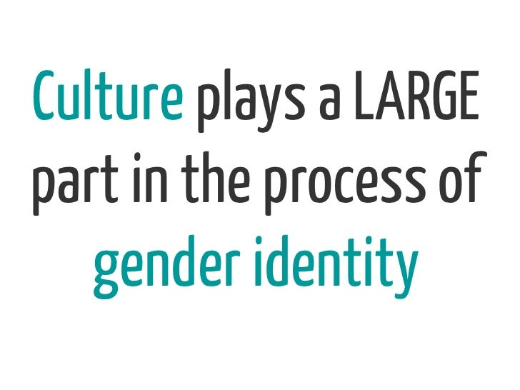 Culture plays a LARGEpart in the process of   gender identity