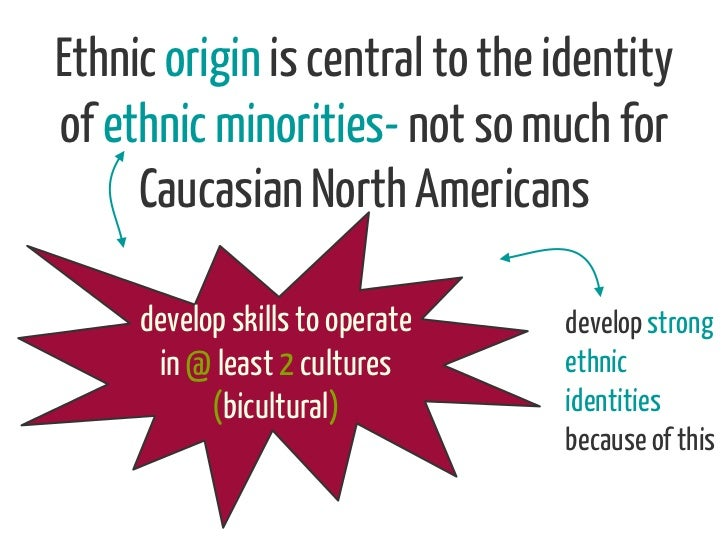Ethnic origin is central to the identityof ethnic minorities- not so much for     Caucasian North Americans     develop sk...
