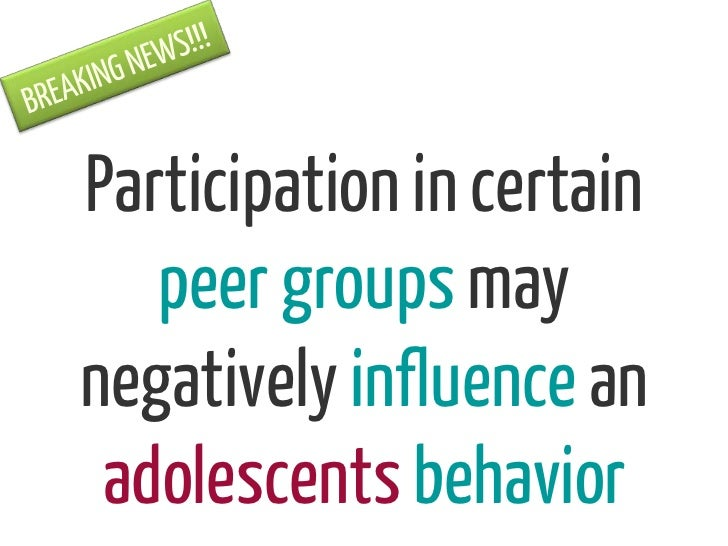 Participation in certain   peer groups maynegatively influence an adolescents behavior