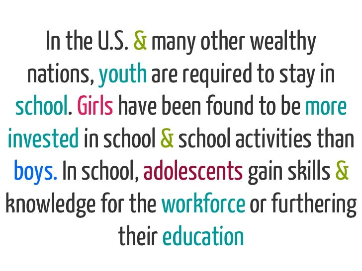In the U.S. & many other wealthy  nations, youth are required to stay in school. Girls have been found to be moreinvested ...
