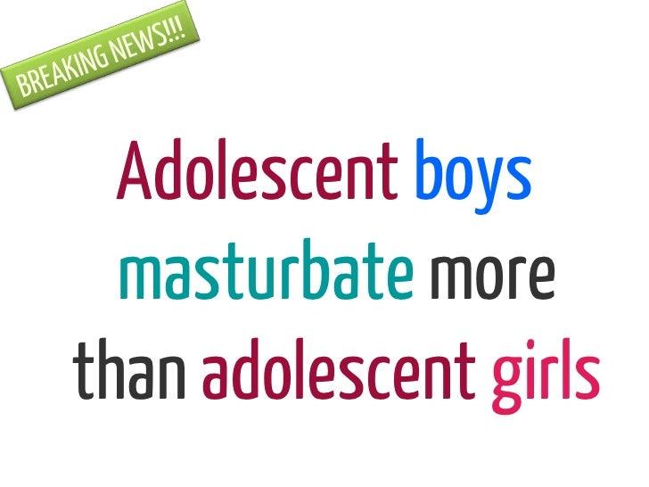 Adolescent boys  masturbate morethan adolescent girls