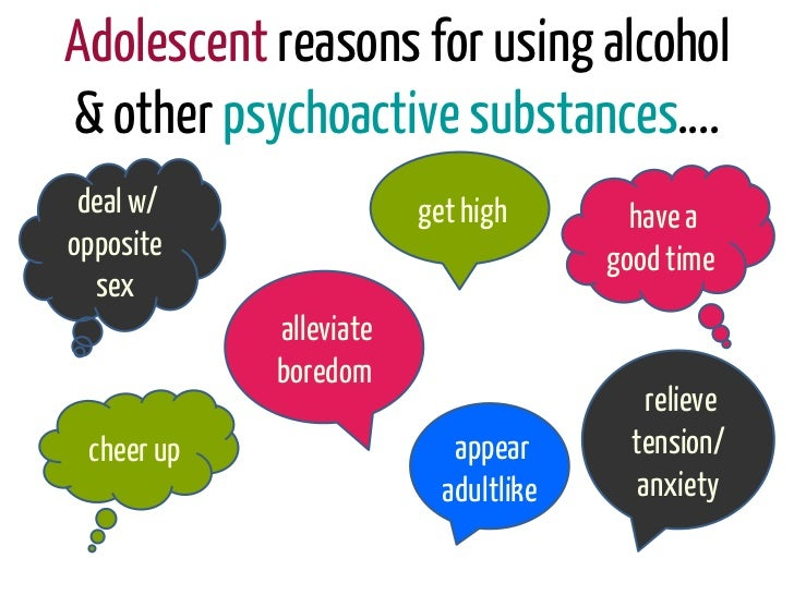 Adolescent reasons for using alcohol& other psychoactive substances…. deal w/                get high        have aopposit...