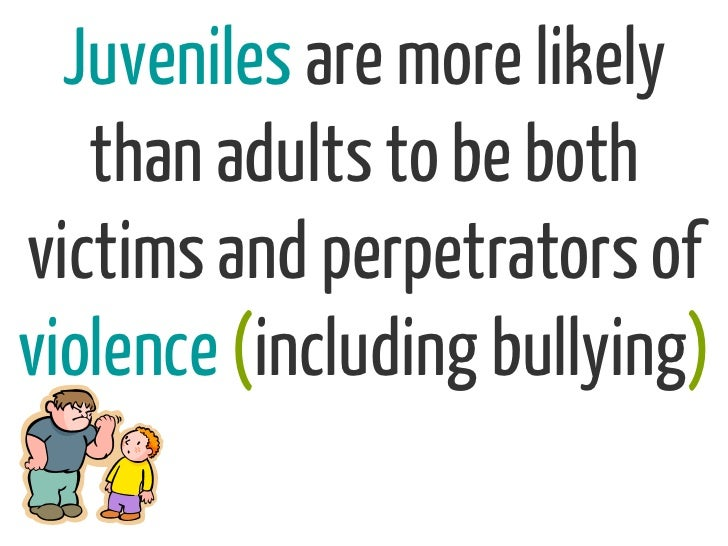 Juveniles are more likely   than adults to be bothvictims and perpetrators ofviolence (including bullying)
