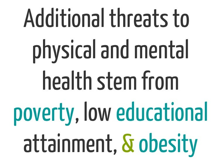 Additional threats to  physical and mental   health stem frompoverty, low educational attainment, & obesity