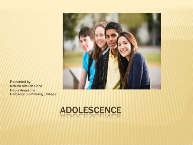 ADOLESCENCE Presented by Katrina Akeilah Hope Nadia Augustine Barbados Community College