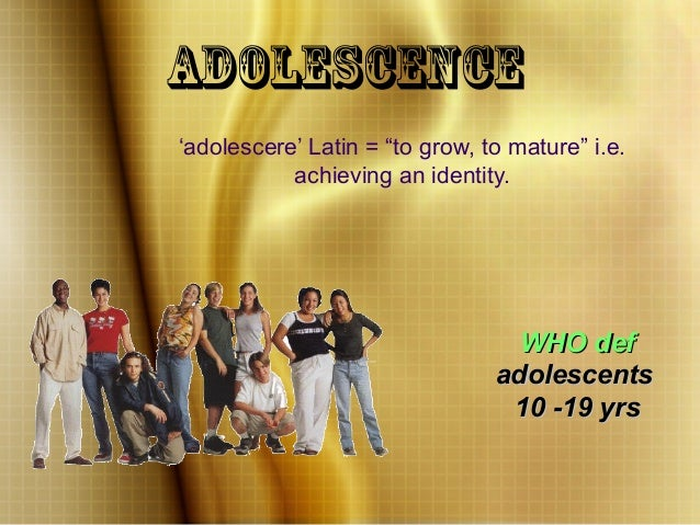 "WHO defWHO def adolescentsadolescents 10 -19 yrs10 -19 yrs Adolescence 'adolescere' Latin = ""to grow, to mature"" i.e. achi..."