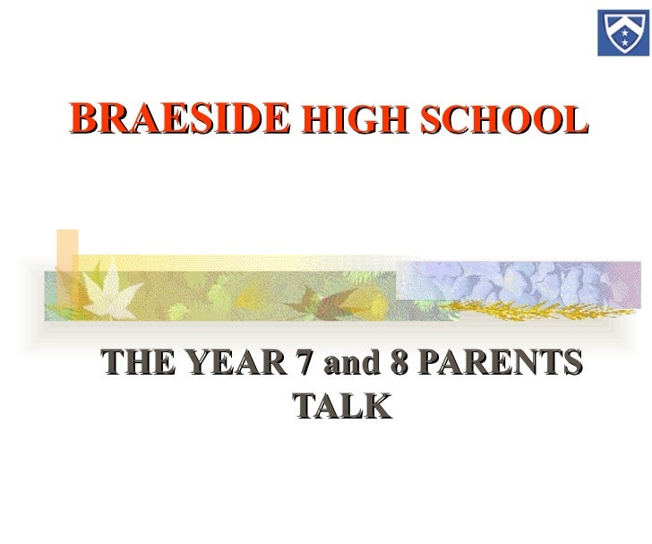 BRAESIDE  HIGH SCHOOL THE YEAR 7 and 8 PARENTS TALK