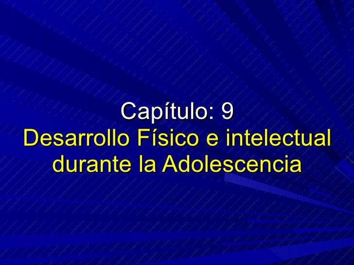 Capítulo: 9 Desarrollo Físico e intelectual durante la Adolescencia