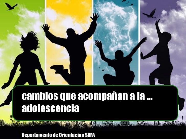 cambios que acompañan a la … adolescencia Departamento de Orientación SAFA