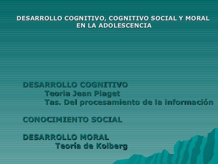DESARROLLO COGNITIVO, COGNITIVO SOCIAL Y MORAL EN LA ADOLESCENCIA <ul><li>DESARROLLO COGNITIVO </li></ul><ul><ul><ul><li>T...