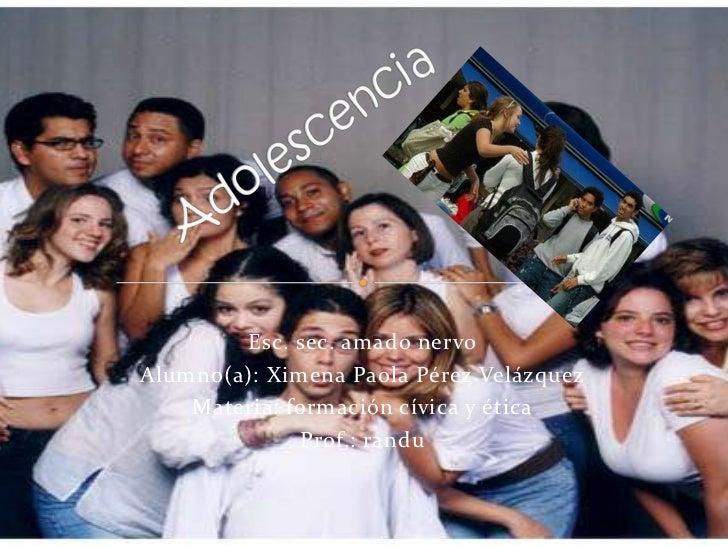 Adolescencia<br />Esc. sec. amado nervo<br />Alumno(a): Ximena Paola Pérez Velázquez<br />Materia: formación cívica y étic...