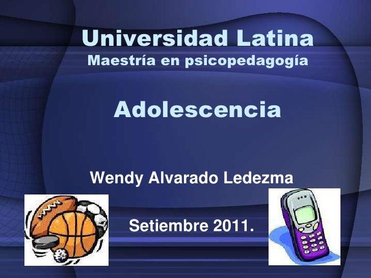 Universidad LatinaMaestría en psicopedagogíaAdolescencia<br />Wendy Alvarado Ledezma<br />Setiembre 2011.<br />