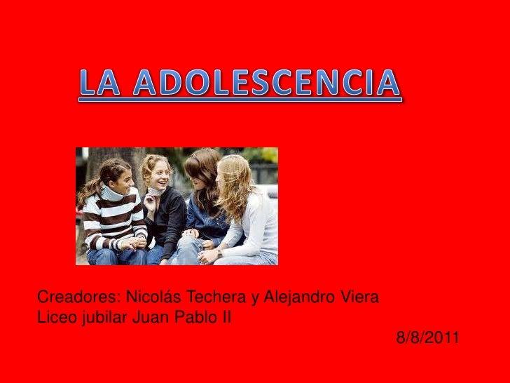 LA ADOLESCENCIA<br />Creadores: Nicolás Techera y Alejandro Viera<br />Liceo jubilar Juan Pablo II<br />8/8/2011<br />