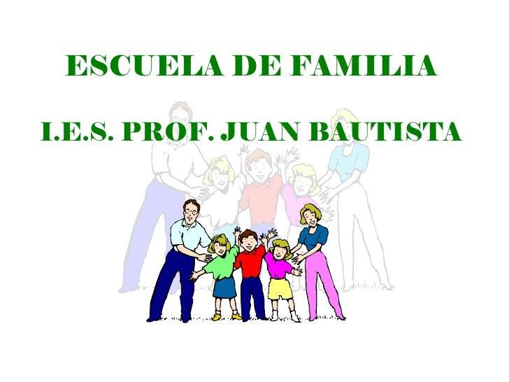 ESCUELA DE FAMILIA  I.E.S. PROF. JUAN BAUTISTA