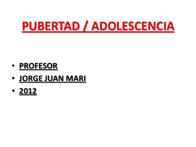 PUBERTAD / ADOLESCENCIA • PROFESOR • JORGE JUAN MARI • 2012