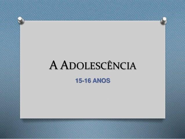 A ADOLESCÊNCIA 15-16 ANOS