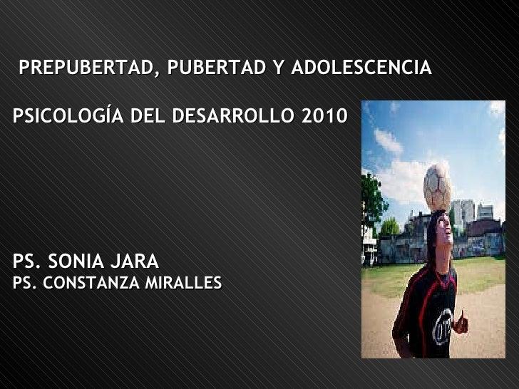 PREPUBERTAD, PUBERTAD Y ADOLESCENCIA PSICOLOGÍA DEL DESARROLLO 2010 PS. SONIA JARA PS. CONSTANZA MIRALLES