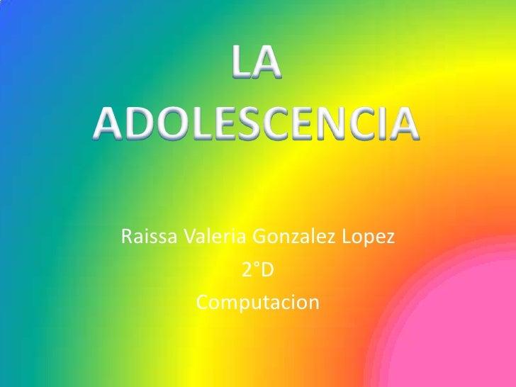 Raissa Valeria GonzalezLopez<br />2°D<br />Computacion<br />LA ADOLESCENCIA<br />
