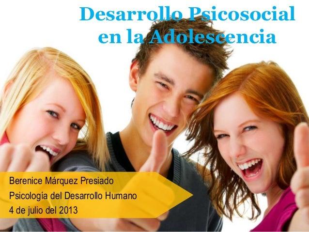 Desarrollo Psicosocial en la Adolescencia Berenice Márquez Presiado Psicología del Desarrollo Humano 4 de julio del 2013