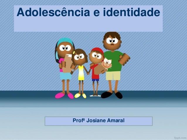 Adolescência e identidade  Profª Josiane Amaral