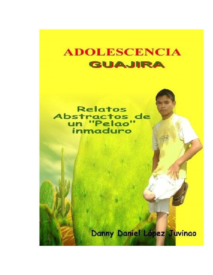 """ADOLESCENCIAGUAJIRA     Relatos abstractos de un            """"Pelao"""" inmaduroDANNY DANIEL LÓPEZ JUVINAO"""