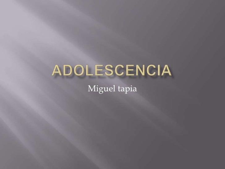 ADOLESCENCIA<br />Miguel tapia<br />