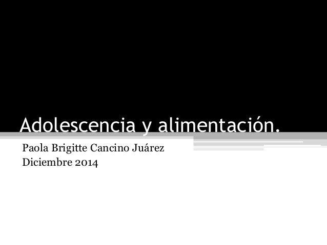 Adolescencia y alimentación.  Paola Brigitte Cancino Juárez  Diciembre 2014