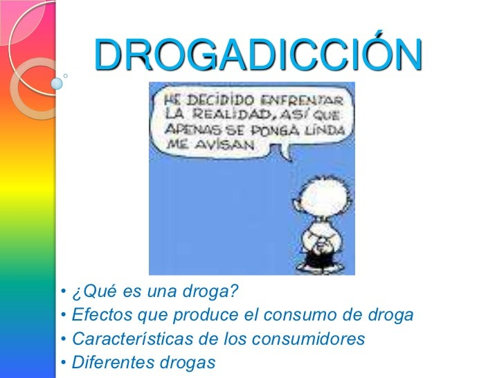 DROGADICCIÓN• ¿Qué es una droga?• Efectos que produce el consumo de droga• Características de los consumidores• Diferentes...