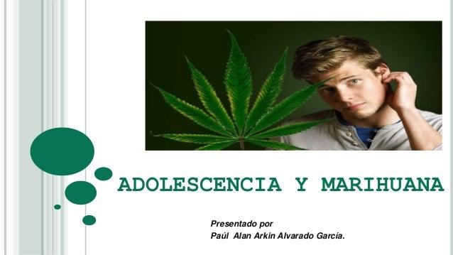 ADOLESCENCIA Y MARIHUANA  Presentado por  Paúl Alan Arkin Alvarado García.