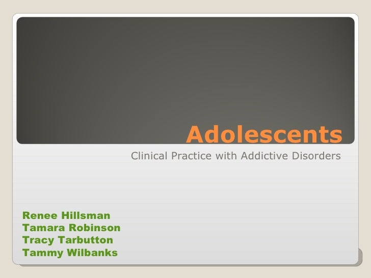Adolescents Clinical Practice with Addictive Disorders Renee Hillsman  Tamara Robinson  Tracy Tarbutton  Tammy Wilbanks