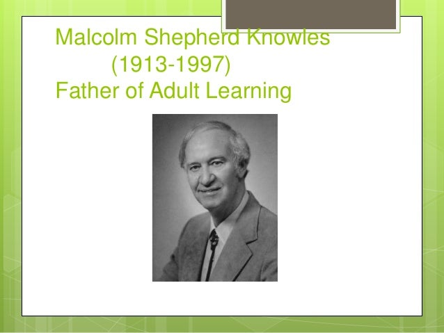 biography of malcolm knowles Andragogy (adult learning) is a theory that holds a set of assumptions  adults  bring life experiences and knowledge to learning experiences.