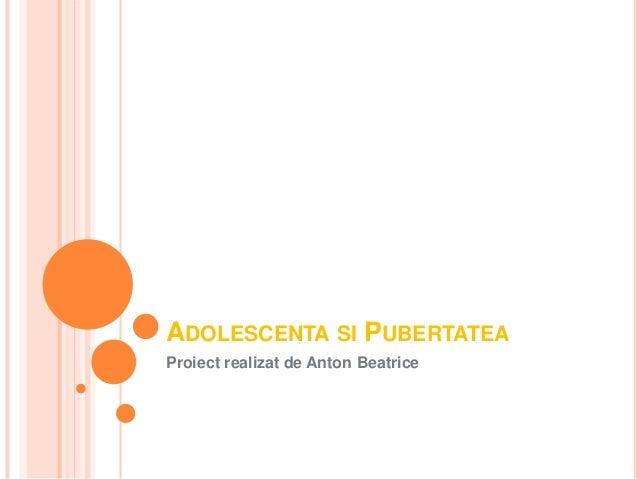 ADOLESCENTA SI PUBERTATEA Proiect realizat de Anton Beatrice