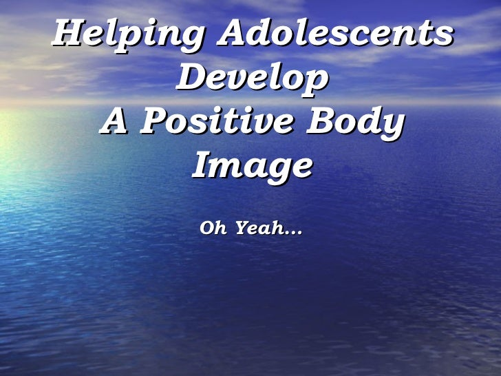Helping Adolescents Develop A Positive Body Image Oh Yeah…