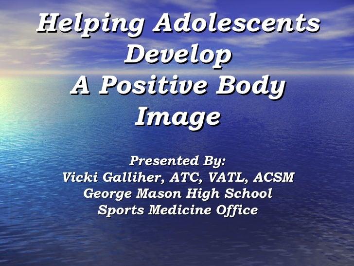 Helping Adolescents Develop A Positive Body Image Presented By: Vicki Galliher, ATC, VATL, ACSM George Mason High School S...