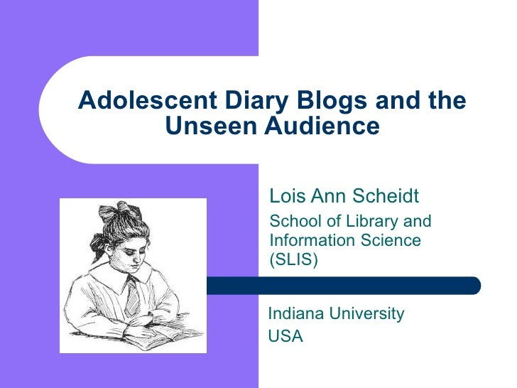 Adolescent Diary Blogs and the Unseen Audience Lois Ann Scheidt School of Library and Information Science (SLIS) Indiana U...