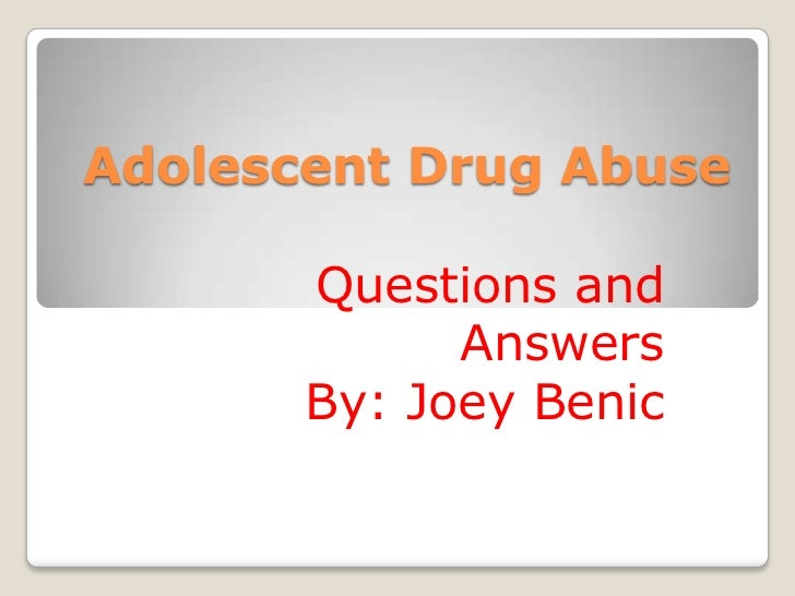 Adolescent Drug Abuse<br />Questions and Answers<br />By: Joey Benic<br />