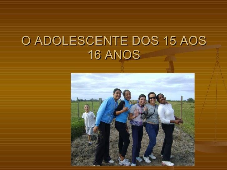 O ADOLESCENTE DOS 15 AOS 16 ANOS