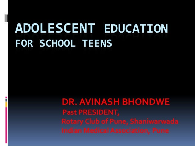 ADOLESCENT EDUCATION FOR SCHOOL TEENS  DR. AVINASH BHONDWE Past PRESIDENT, Rotary Club of Pune, Shaniwarwada Indian Medica...