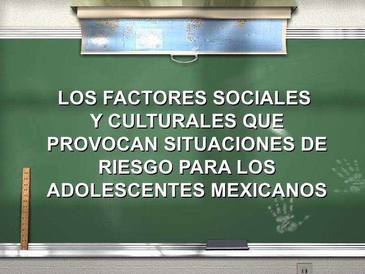 LOS FACTORES SOCIALES  Y CULTURALES QUE PROVOCAN SITUACIONES DE RIESGO PARA LOS ADOLESCENTES MEXICANOS