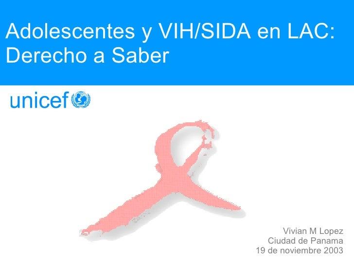 Adolescentes y VIH/SIDA en LAC: Derecho a Saber Vivian M Lopez Ciudad de Panama 19 de noviembre 2003