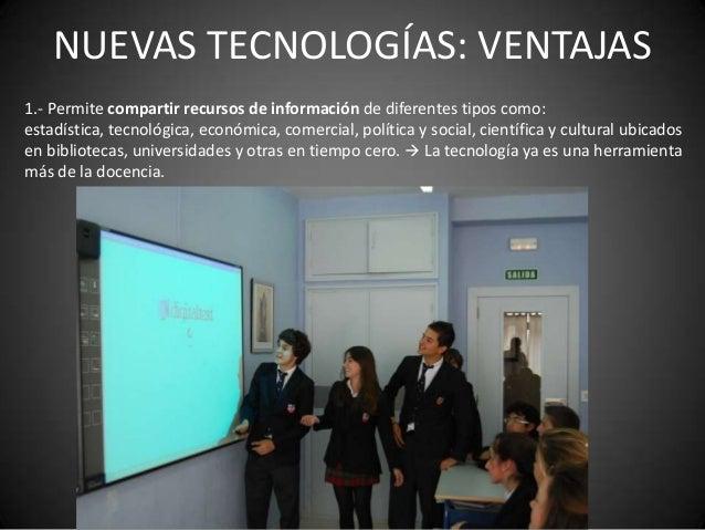 NUEVAS TECNOLOGÍAS: VENTAJAS1.- Permite compartir recursos de información de diferentes tipos como:estadística, tecnológic...