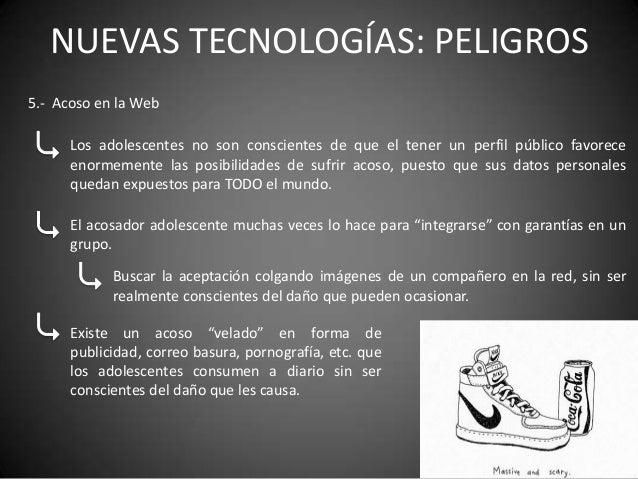 NUEVAS TECNOLOGÍAS: PELIGROS5.- Acoso en la Web      Los adolescentes no son conscientes de que el tener un perfil público...