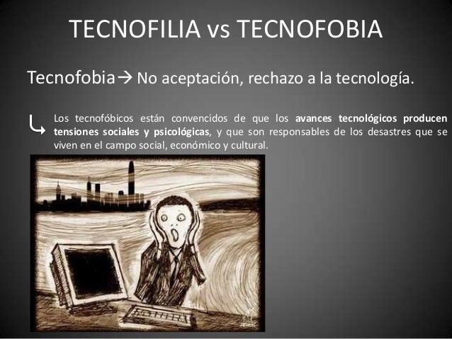 TECNOFILIA vs TECNOFOBIATecnofobia No aceptación, rechazo a la tecnología.   Los tecnofóbicos están convencidos de que lo...