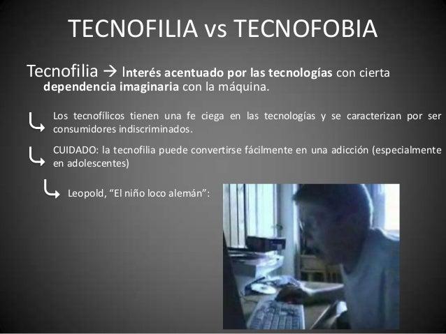 TECNOFILIA vs TECNOFOBIATecnofilia  Interés acentuado por las tecnologías con cierta  dependencia imaginaria con la máqui...