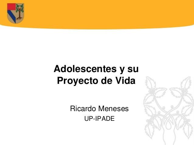 Adolescentes y su Proyecto de Vida  Ricardo Meneses  UP-IPADE
