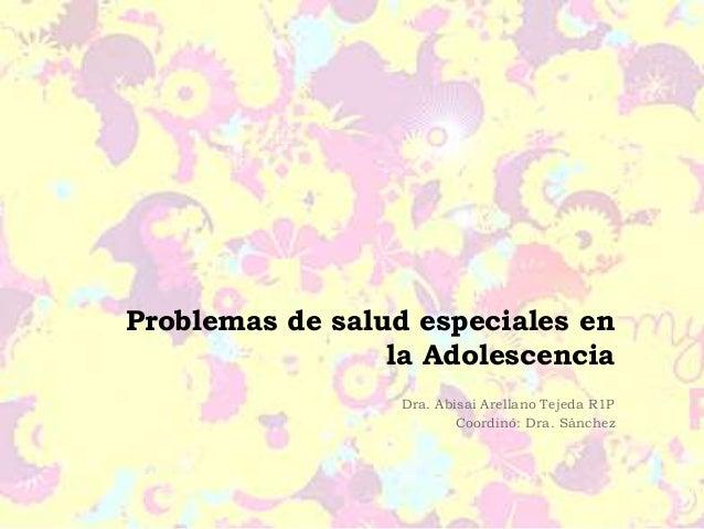 Problemas de salud especiales en  la Adolescencia  Dra. Abisai Arellano Tejeda R1P  Coordinó: Dra. Sánchez